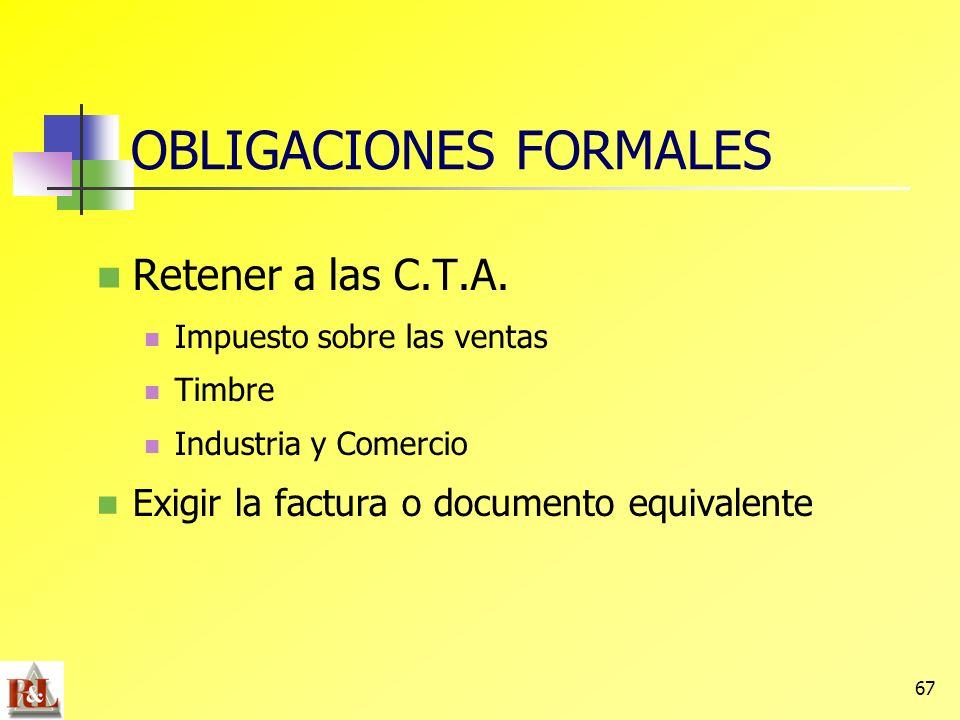 67 Retener a las C.T.A. Impuesto sobre las ventas Timbre Industria y Comercio Exigir la factura o documento equivalente OBLIGACIONES FORMALES