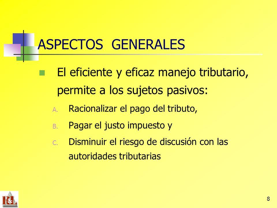 8 ASPECTOS GENERALES El eficiente y eficaz manejo tributario, permite a los sujetos pasivos: A. Racionalizar el pago del tributo, B. Pagar el justo im