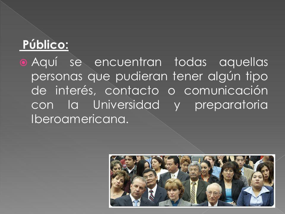 Público: Aquí se encuentran todas aquellas personas que pudieran tener algún tipo de interés, contacto o comunicación con la Universidad y preparatoria Iberoamericana.