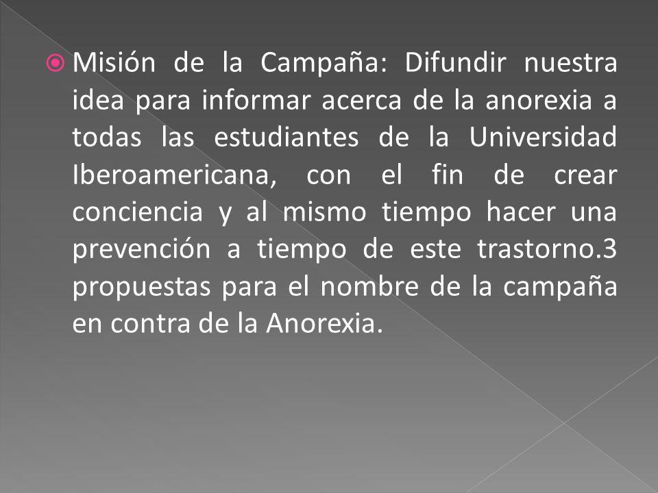 Misión de la Campaña: Difundir nuestra idea para informar acerca de la anorexia a todas las estudiantes de la Universidad Iberoamericana, con el fin de crear conciencia y al mismo tiempo hacer una prevención a tiempo de este trastorno.3 propuestas para el nombre de la campaña en contra de la Anorexia.