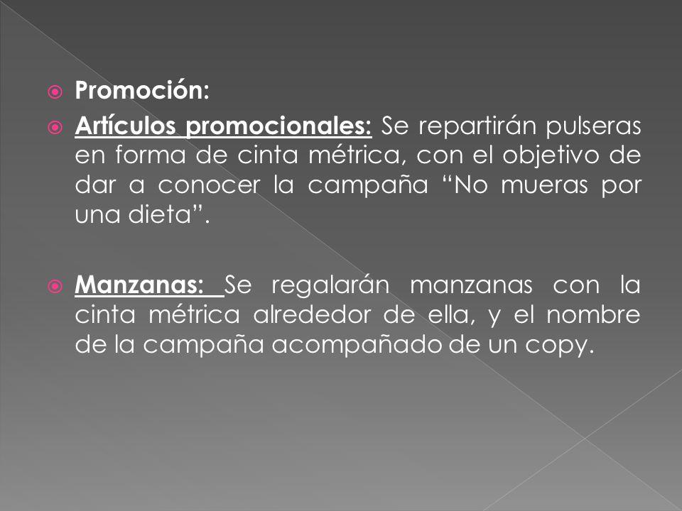 Promoción: Artículos promocionales: Se repartirán pulseras en forma de cinta métrica, con el objetivo de dar a conocer la campaña No mueras por una dieta.