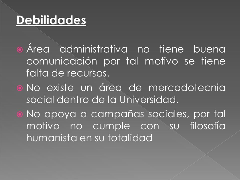 Debilidades Área administrativa no tiene buena comunicación por tal motivo se tiene falta de recursos. No existe un área de mercadotecnia social dentr