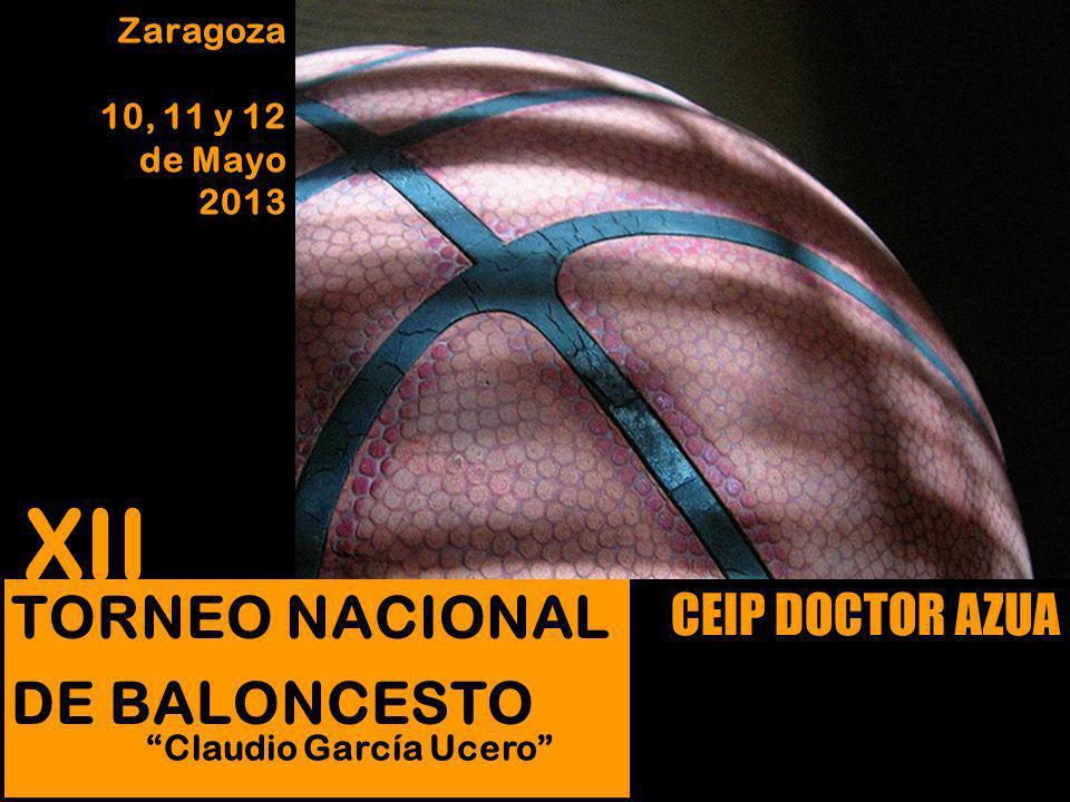 TORNEO NACIONAL DE BALONCESTO CEIP DOCTOR AZUA Zaragoza 10, 11 y 12 de Mayo 2013 XII Claudio García Ucero