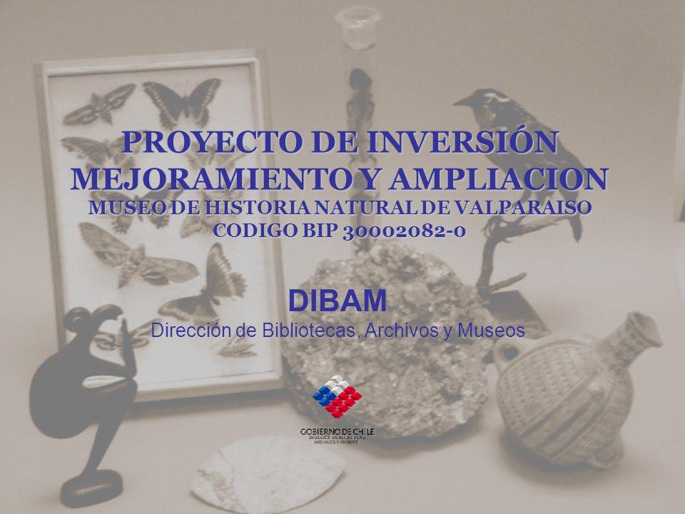 PROYECTO DE INVERSIÓN MEJORAMIENTO Y AMPLIACION MUSEO DE HISTORIA NATURAL DE VALPARAISO CODIGO BIP 30002082-0 DIBAM Dirección de Bibliotecas, Archivos