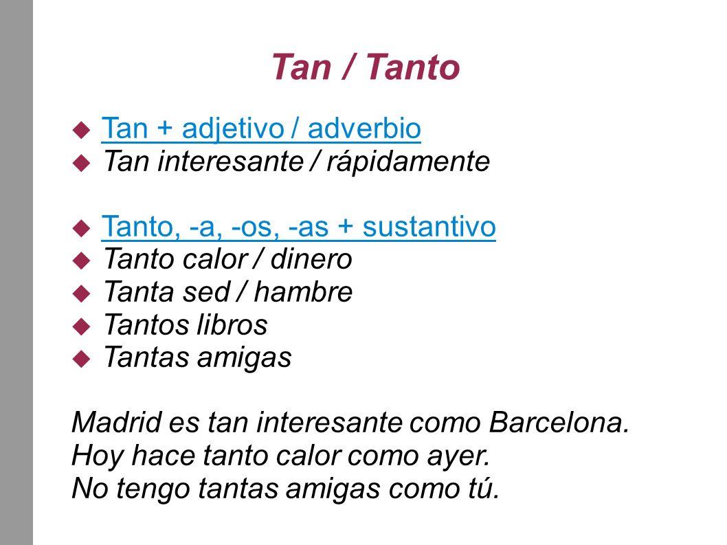 Tan / Tanto Tan + adjetivo / adverbio Tan interesante / rápidamente Tanto, -a, -os, -as + sustantivo Tanto calor / dinero Tanta sed / hambre Tantos libros Tantas amigas Madrid es tan interesante como Barcelona.
