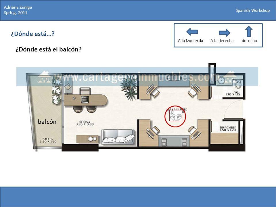 Spanish Workshop ¿Dónde está…? ¿Dónde está el balcón? Adriana Zuniga Spring, 2011 balcón A la izquierdaA la derechaderecho