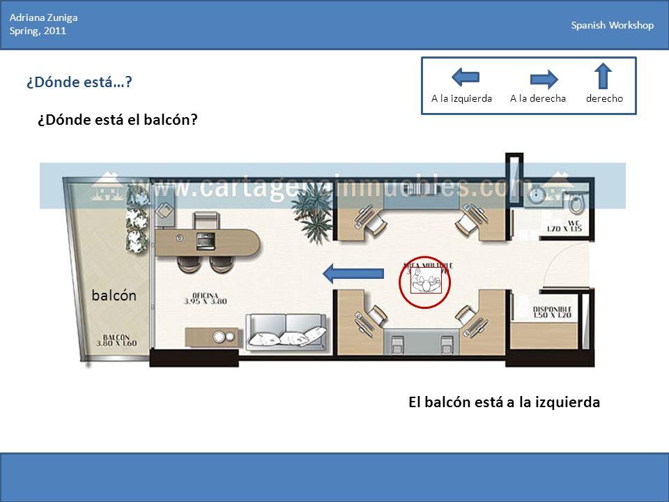 Spanish Workshop ¿Dónde está…? ¿Dónde está el balcón? Adriana Zuniga Spring, 2011 El balcón está a la izquierda balcón A la izquierdaA la derechaderec