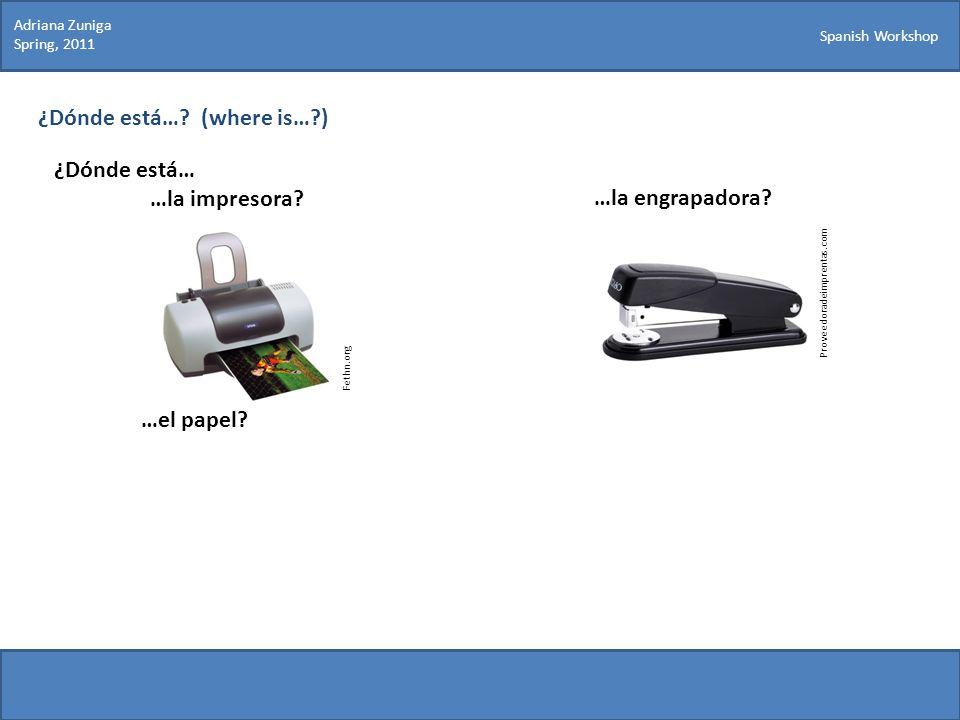 Spanish Workshop ¿Dónde está…? (where is…?) ¿Dónde está… …la impresora? Proveedoradeimprentas.com …la engrapadora? …el papel? Fethn.org Adriana Zuniga