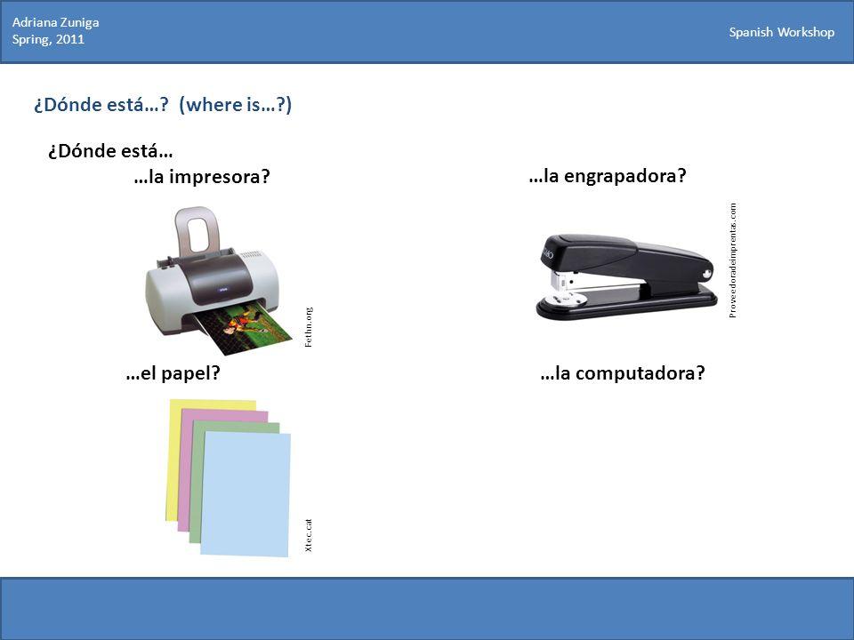 Spanish Workshop ¿Dónde está…? (where is…?) ¿Dónde está… …la impresora? Proveedoradeimprentas.com …la engrapadora? …el papel?…la computadora? Fethn.or