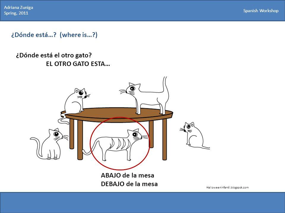Spanish Workshop ¿Dónde está…? (where is…?) ¿Dónde está el otro gato? EL OTRO GATO ESTA… Halloweeninfantil.blogspot.com ABAJO de la mesa DEBAJO de la