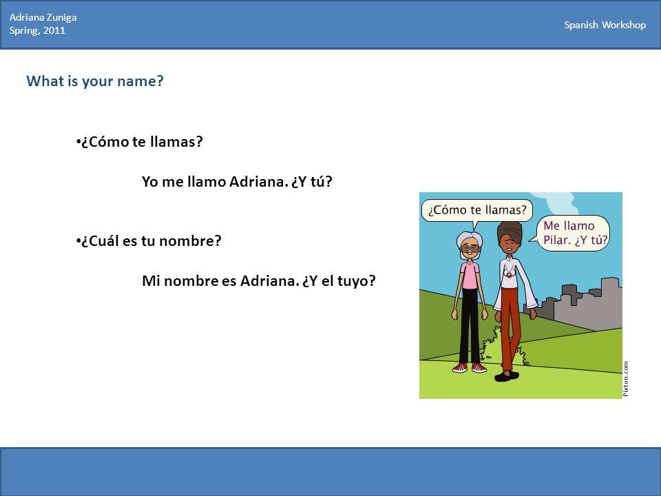 Spanish Workshop What is your name? ¿Cómo te llamas? Yo me llamo Adriana. ¿Y tú? ¿Cuál es tu nombre? Mi nombre es Adriana. ¿Y el tuyo? Pixton.com Adri