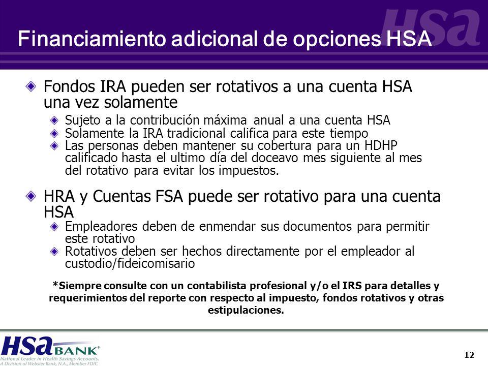 12 Financiamiento adicional de opciones HSA Fondos IRA pueden ser rotativos a una cuenta HSA una vez solamente Sujeto a la contribución máxima anual a una cuenta HSA Solamente la IRA tradicional califica para este tiempo Las personas deben mantener su cobertura para un HDHP calificado hasta el ultimo día del doceavo mes siguiente al mes del rotativo para evitar los impuestos.