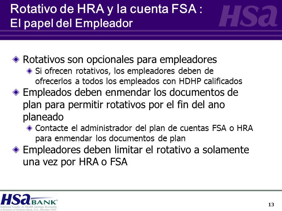 13 Rotativos son opcionales para empleadores Si ofrecen rotativos, los empleadores deben de ofrecerlos a todos los empleados con HDHP calificados Empleados deben enmendar los documentos de plan para permitir rotativos por el fin del ano planeado Contacte el administrador del plan de cuentas FSA o HRA para enmendar los documentos de plan Empleadores deben limitar el rotativo a solamente una vez por HRA o FSA Rotativo de HRA y la cuenta FSA : El papel del Empleador