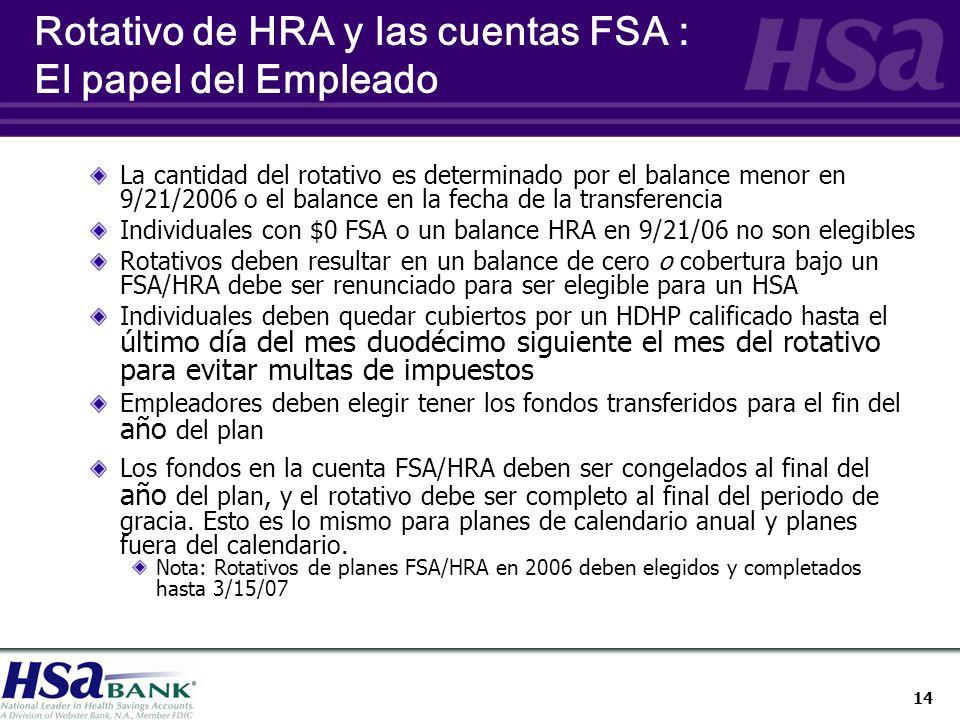 14 Rotativo de HRA y las cuentas FSA : El papel del Empleado La cantidad del rotativo es determinado por el balance menor en 9/21/2006 o el balance en la fecha de la transferencia Individuales con $0 FSA o un balance HRA en 9/21/06 no son elegibles Rotativos deben resultar en un balance de cero o cobertura bajo un FSA/HRA debe ser renunciado para ser elegible para un HSA Individuales deben quedar cubiertos por un HDHP calificado hasta el último día del mes duodécimo siguiente el mes del rotativo para evitar multas de impuestos Empleadores deben elegir tener los fondos transferidos para el fin del año del plan Los fondos en la cuenta FSA/HRA deben ser congelados al final del año del plan, y el rotativo debe ser completo al final del periodo de gracia.