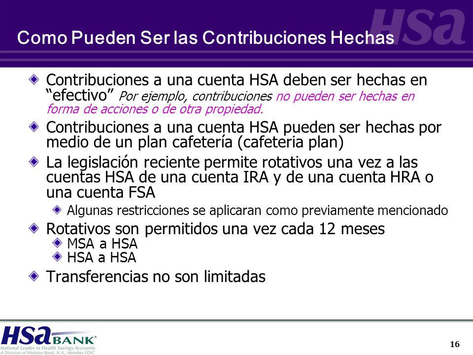 16 Como Pueden Ser las Contribuciones Hechas Contribuciones a una cuenta HSA deben ser hechas en efectivo Por ejemplo, contribuciones no pueden ser hechas en forma de acciones o de otra propiedad.