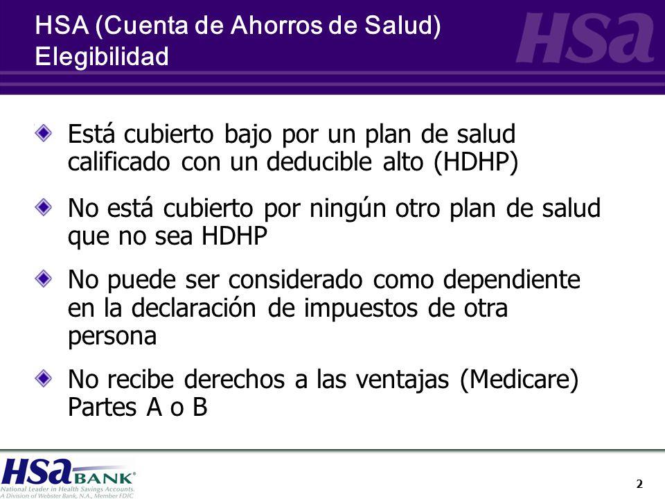 2 HSA (Cuenta de Ahorros de Salud) Elegibilidad Está cubierto bajo por un plan de salud calificado con un deducible alto (HDHP) No está cubierto por ningún otro plan de salud que no sea HDHP No puede ser considerado como dependiente en la declaración de impuestos de otra persona No recibe derechos a las ventajas (Medicare) Partes A o B