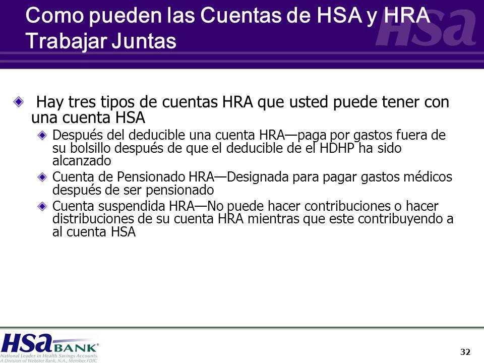 32 Como pueden las Cuentas de HSA y HRA Trabajar Juntas Hay tres tipos de cuentas HRA que usted puede tener con una cuenta HSA Después del deducible una cuenta HRApaga por gastos fuera de su bolsillo después de que el deducible de el HDHP ha sido alcanzado Cuenta de Pensionado HRADesignada para pagar gastos médicos después de ser pensionado Cuenta suspendida HRANo puede hacer contribuciones o hacer distribuciones de su cuenta HRA mientras que este contribuyendo a al cuenta HSA