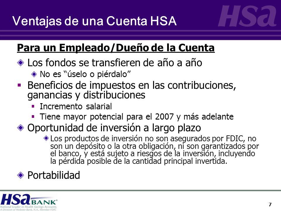 7 Ventajas de una Cuenta HSA Para un Empleado/Dueño de la Cuenta Los fondos se transfieren de año a año No es úselo o piérdalo Beneficios de impuestos en las contribuciones, ganancias y distribuciones Incremento salarial Tiene mayor potencial para el 2007 y más adelante Oportunidad de inversión a largo plazo Los productos de inversión no son asegurados por FDIC, no son un depósito o la otra obligación, ni son garantizados por el banco, y está sujeto a riesgos de la inversión, incluyendo la pérdida posible de la cantidad principal invertida.