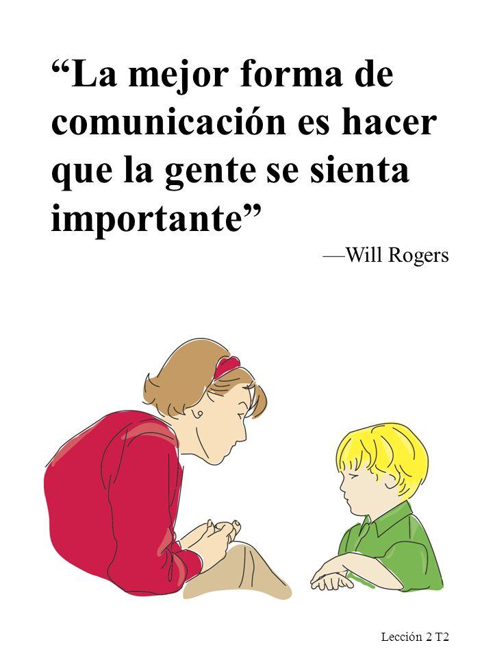 Lección 2 T2 La mejor forma de comunicación es hacer que la gente se sienta importante Will Rogers