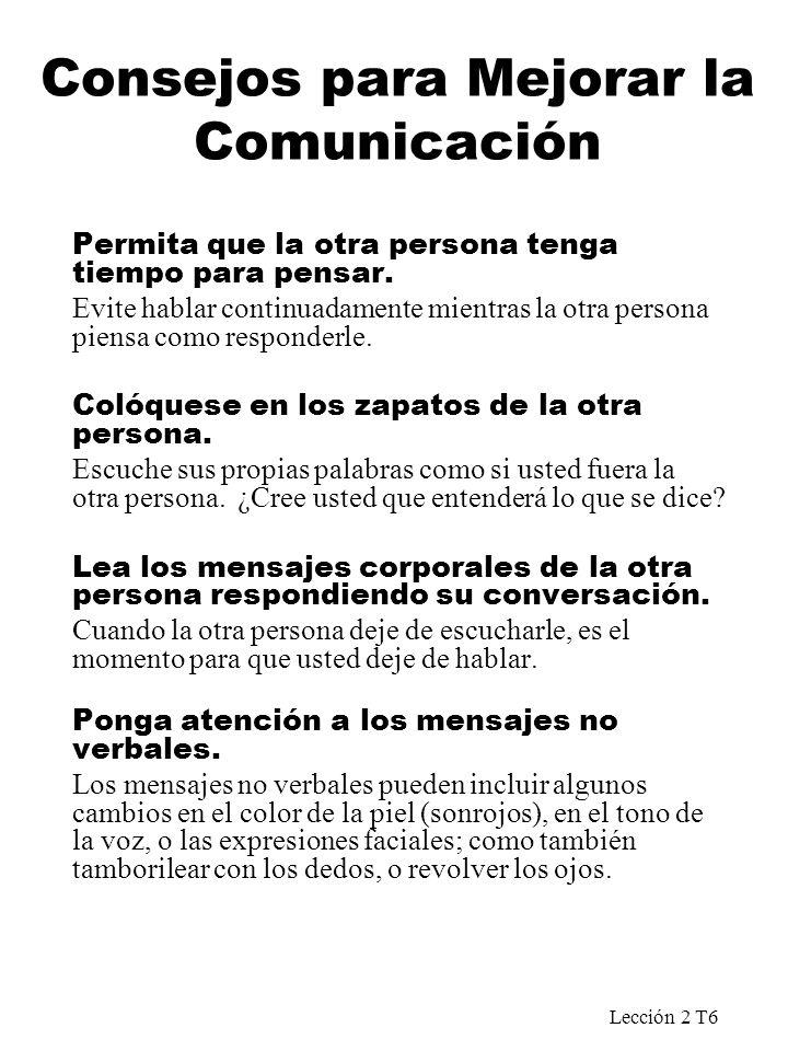 Lección 2 T6 Consejos para Mejorar la Comunicación Permita que la otra persona tenga tiempo para pensar. Evite hablar continuadamente mientras la otra