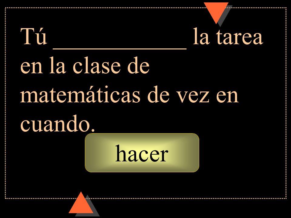 hacer Tú ___________ la tarea en la clase de matemáticas de vez en cuando.