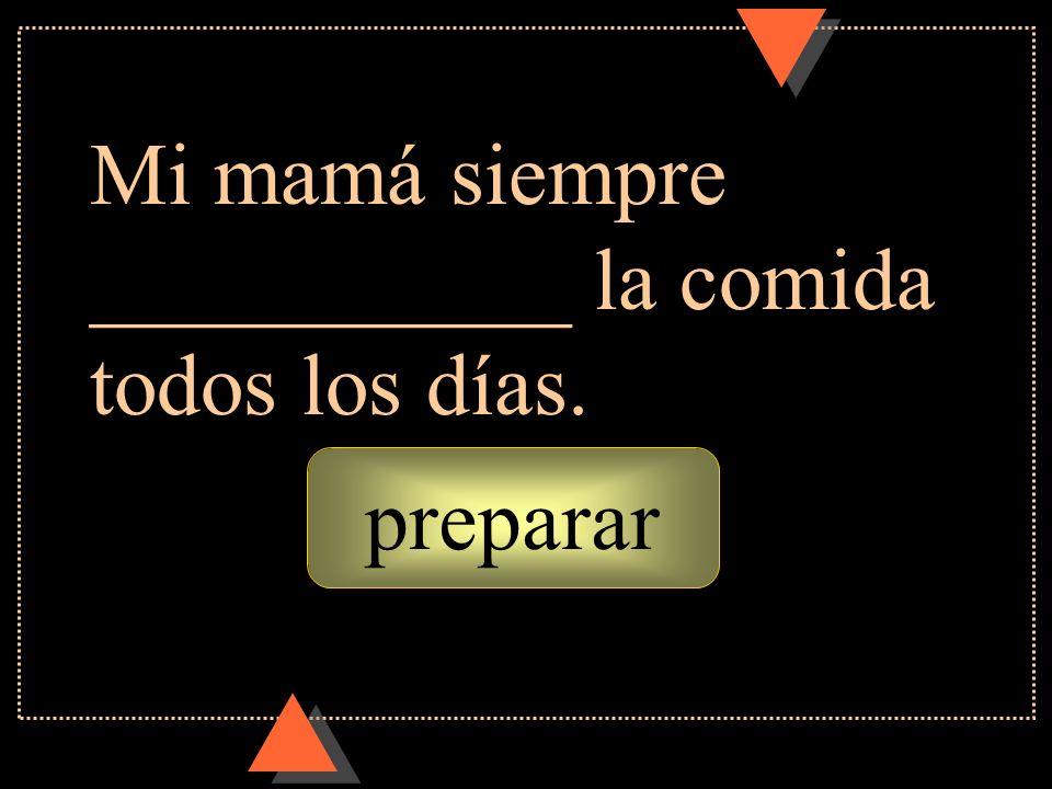 preparar Mi mamá siempre ___________ la comida todos los días.