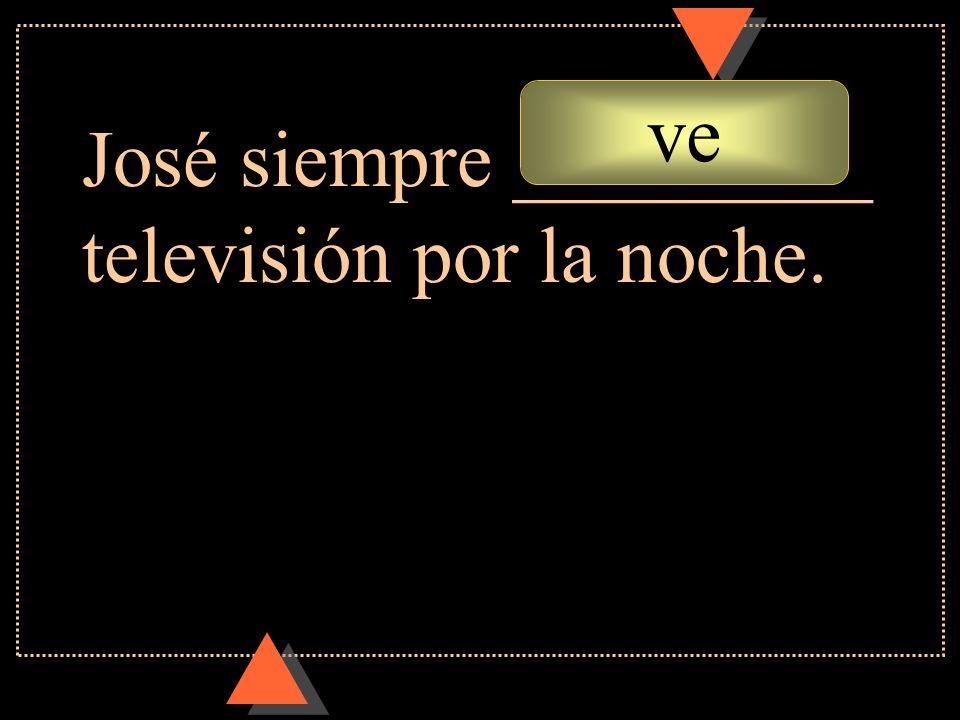 ve José siempre _________ televisión por la noche.