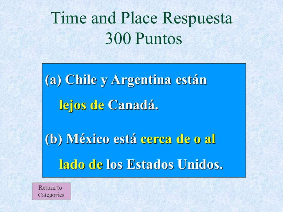 Chile y Argentina están _____ Canadá. México está ______ de los Estados Unidos. (a) (b) Time and Place 300 Puntos Return to Categories