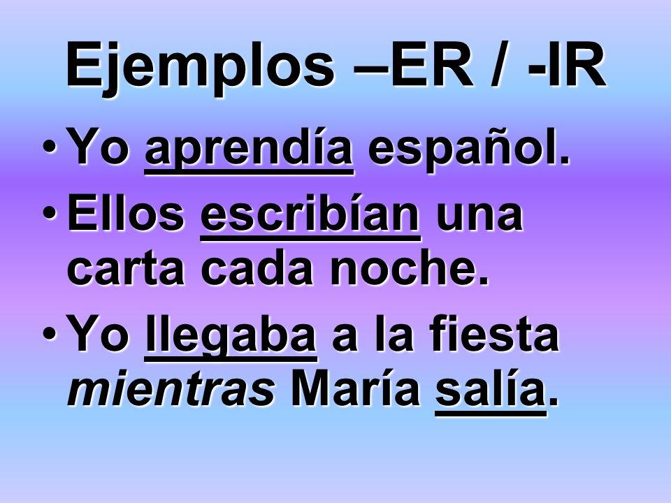Ejemplos –ER / -IR Yo aprendía español.Yo aprendía español. Ellos escribían una carta cada noche.Ellos escribían una carta cada noche. Yo llegaba a la