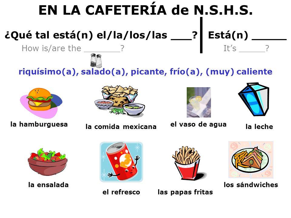 EN LA CAFETERÍA de N.S.H.S. ¿Qué tal está(n) el/la/los/las ___? Está(n) _____ How is/are the _______? Its _____? riquísimo(a), salado(a), picante, frí