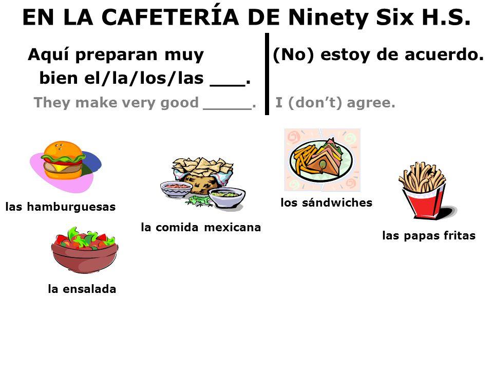 EN LA CAFETERÍA DE Ninety Six H.S. Aquí preparan muy (No) estoy de acuerdo. bien el/la/los/las ___. They make very good _____. I (dont) agree. la comi