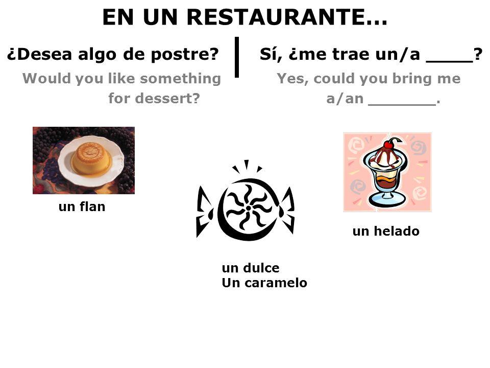 EN UN RESTAURANTE… ¿Desea algo de postre? Sí, ¿me trae un/a ____? Would you like something Yes, could you bring me for dessert? a/an _______. un helad