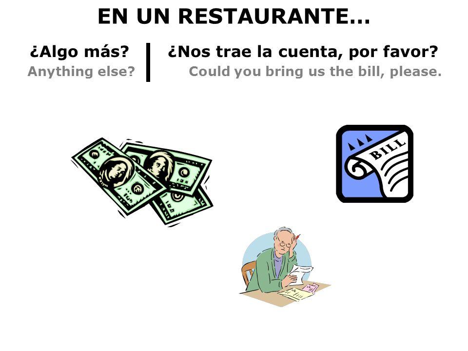 EN UN RESTAURANTE… ¿Algo más? ¿Nos trae la cuenta, por favor? Anything else? Could you bring us the bill, please.