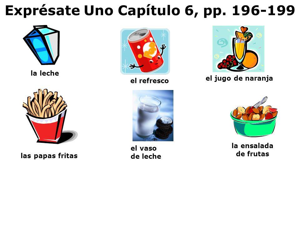 Exprésate Uno Capítulo 6, pp. 196-199 el jugo de naranja la ensalada de frutas el refresco el vaso de leche las papas fritas la leche