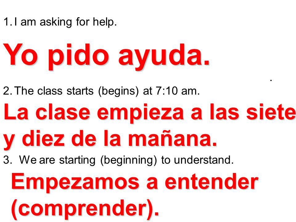 1.I am asking for help.. 2.The class starts (begins) at 7:10 am. 3. We are starting (beginning) to understand. Yo pido ayuda. La clase empieza a las s
