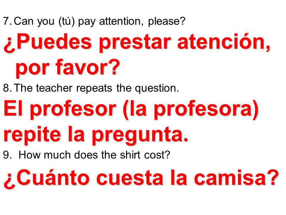 7.Can you (tú) pay attention, please? 8.The teacher repeats the question. 9. How much does the shirt cost? ¿Puedes prestar atención, por favor? por fa