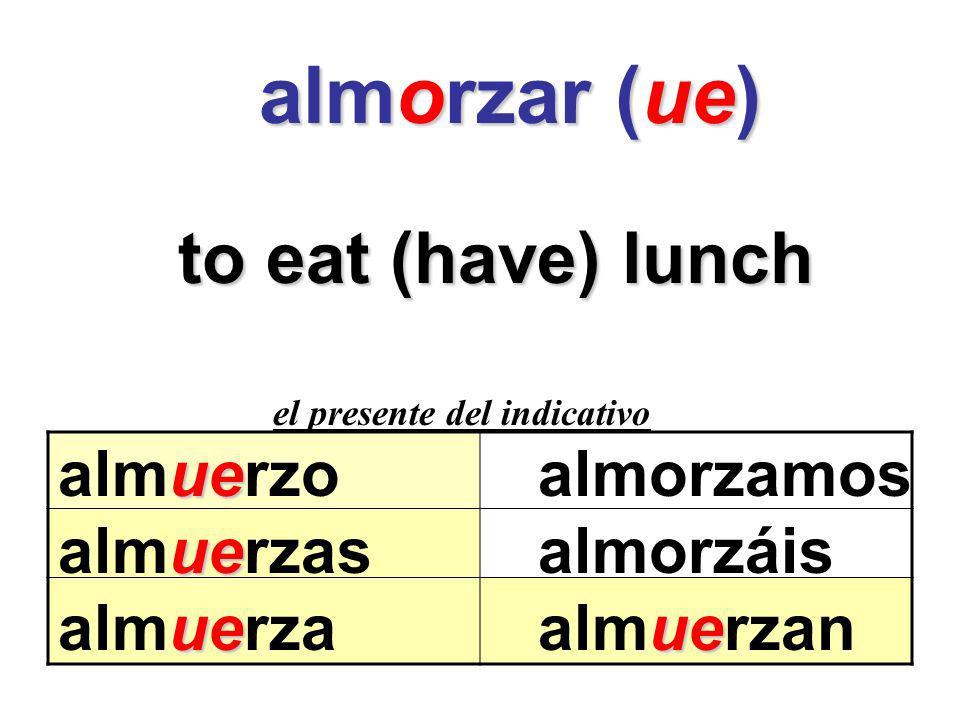 almorzar (ue) almorzar (ue) to eat (have) lunch el presente del indicativo ue almuerzoalmorzamos ue almuerzasalmorzáis ueue almuerzaalmuerzan
