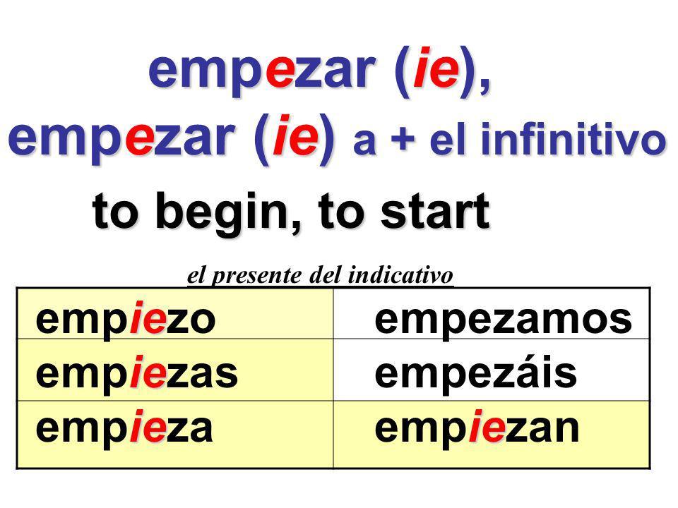 empezar (ie), empezar (ie), empezar (ie) a + el infinitivo to begin, to start el presente del indicativo ie empiezoempezamos ie empiezasempezáis ieie empiezaempiezan