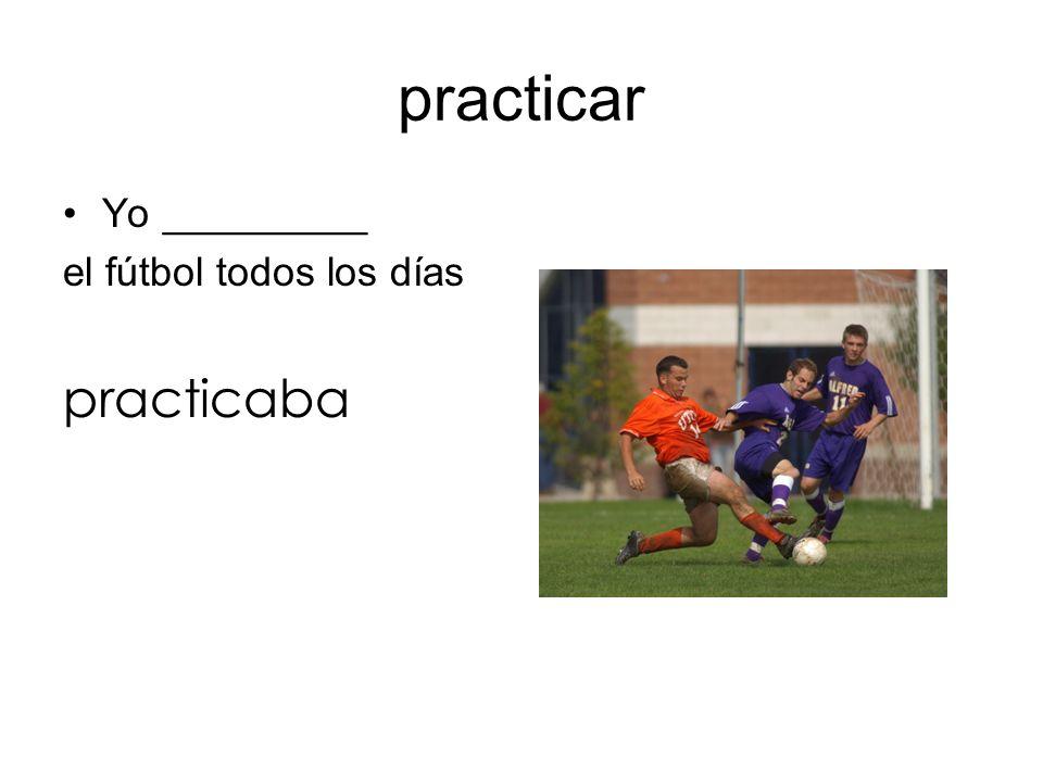 practicar Yo _________ el fútbol todos los días practicaba