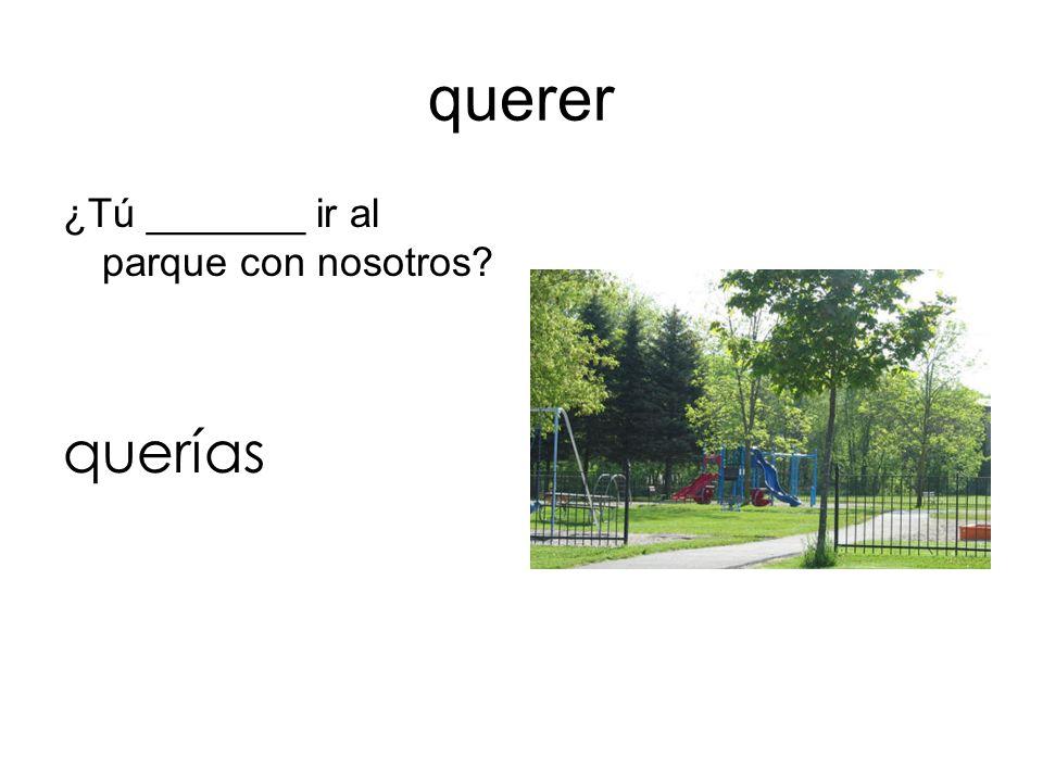 querer ¿Tú _______ ir al parque con nosotros querías
