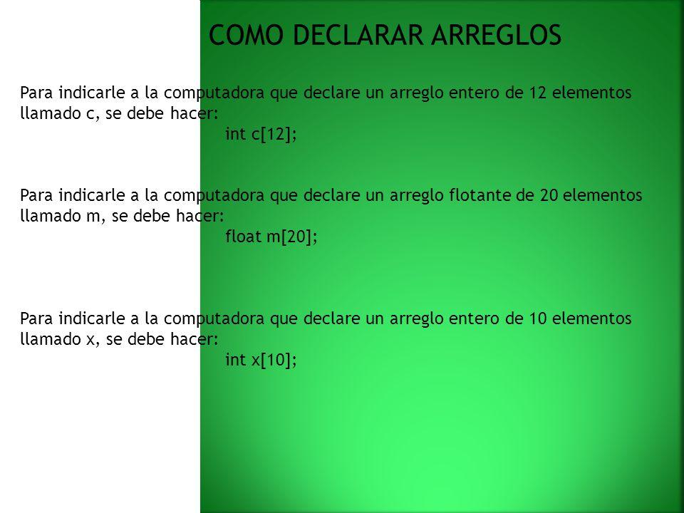COMO DECLARAR ARREGLOS Para indicarle a la computadora que declare un arreglo entero de 12 elementos llamado c, se debe hacer: int c[12]; Para indicarle a la computadora que declare un arreglo flotante de 20 elementos llamado m, se debe hacer: float m[20]; Para indicarle a la computadora que declare un arreglo entero de 10 elementos llamado x, se debe hacer: int x[10];