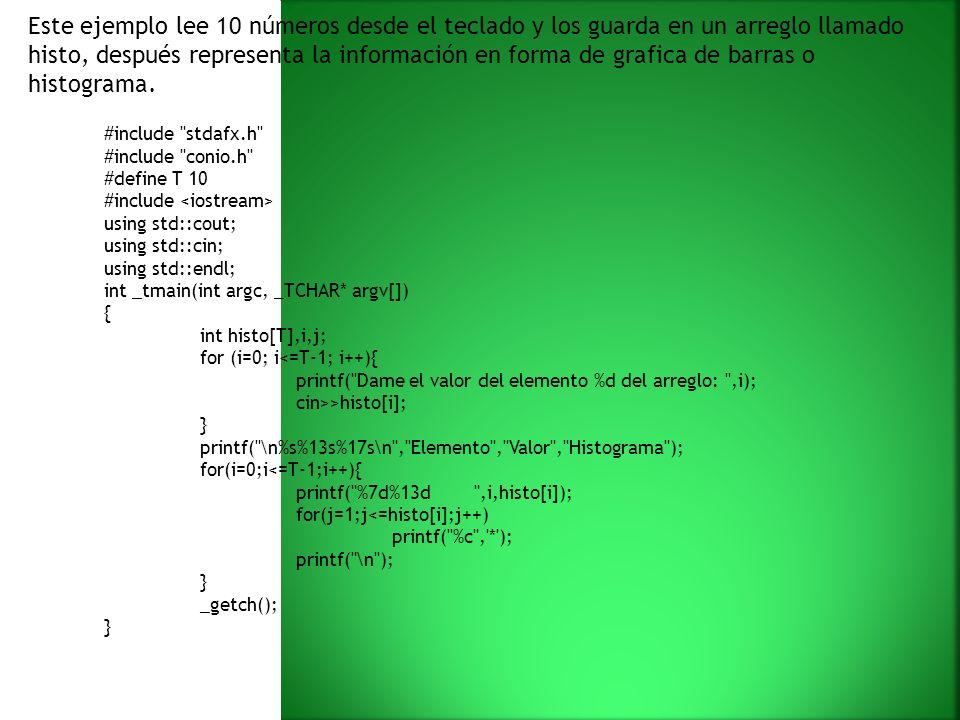 Este ejemplo lee 10 números desde el teclado y los guarda en un arreglo llamado histo, después representa la información en forma de grafica de barras o histograma.