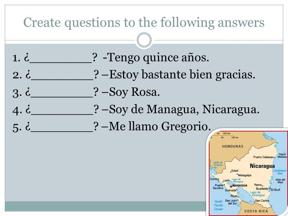 Create questions to the following answers 1. ¿________? -Tengo quince años. 2. ¿________? –Estoy bastante bien gracias. 3. ¿________? –Soy Rosa. 4. ¿_