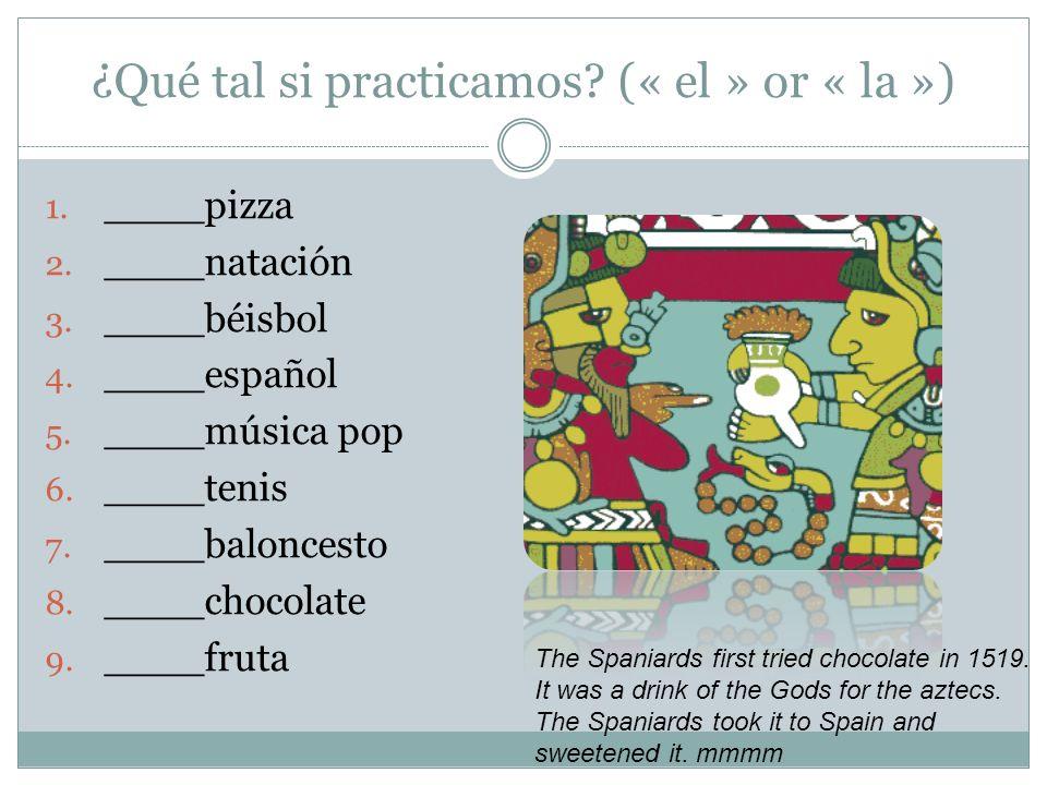 ¿Qué tal si practicamos? (« el » or « la ») 1. ____pizza 2. ____natación 3. ____béisbol 4. ____español 5. ____música pop 6. ____tenis 7. ____baloncest