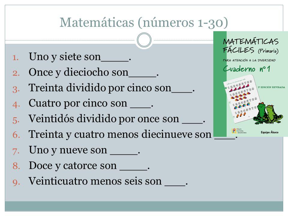 Matemáticas (números 1-30) 1. Uno y siete son____. 2. Once y dieciocho son____. 3. Treinta dividido por cinco son___. 4. Cuatro por cinco son ___. 5.