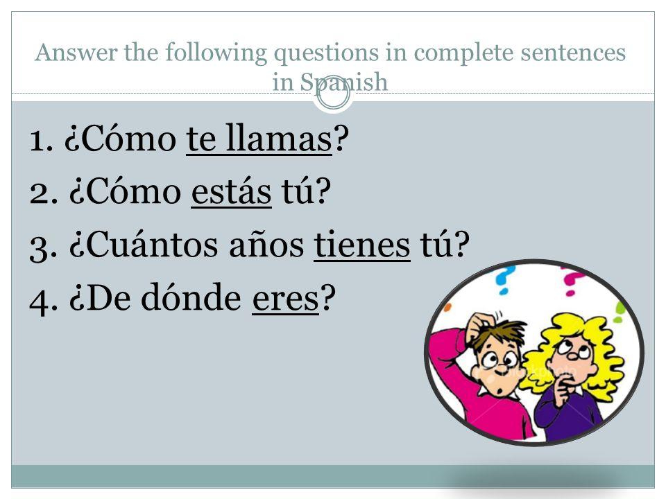 Answer the following questions in complete sentences in Spanish 1. ¿Cómo te llamas? 2. ¿Cómo estás tú? 3. ¿Cuántos años tienes tú? 4. ¿De dónde eres?