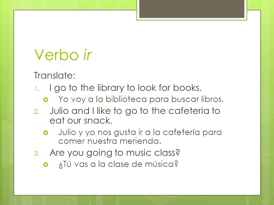 Verbo ir Translate: 1. I go to the library to look for books. Yo voy a la biblioteca para buscar libros. 2. Julio and I like to go to the cafeteria to