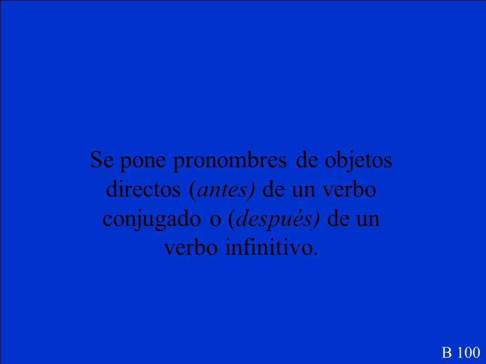 Se pone pronombres de objetos directos (antes/ después) de un verbo conjugado o (antes/ después) de un verbo infinitivo.