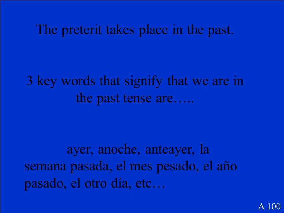 The preterit takes place in the past.3 key words that signify that we are in the past tense are…..