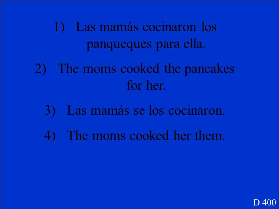 1)Las mamás cocinaron los panqueques para ella. 2)Traducir las 2 frases D 400